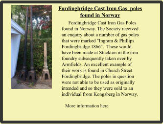 "More information here   Fordingbridge Cast Iron Gas  poles found in Norway         Fordingbridge Cast Iron Gas Poles found in Norway. The Society received an enquiry about a number of gas poles that were marked ""Ingram & Phillips Fordingbridge 1866"".  These would have been made at Stuckton in the iron foundry subsequently taken over by Armfields. An excellent example of their work is found in Church Street Fordingbridge. The poles in question were not able to be used as originally intended and so they were sold to an individual from Kongsberg in Norway."